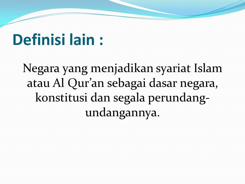 Definisi lain : Negara yang menjadikan syariat Islam atau Al Qur'an sebagai dasar negara, konstitusi dan segala perundang-undangannya.