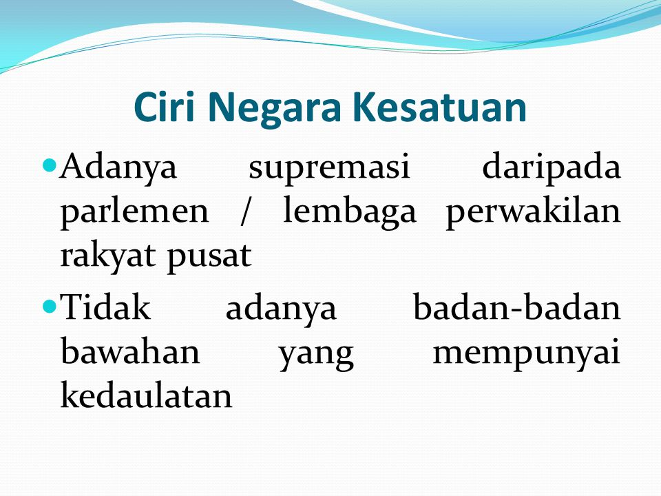 Ciri Negara Kesatuan Adanya supremasi daripada parlemen / lembaga perwakilan rakyat pusat.