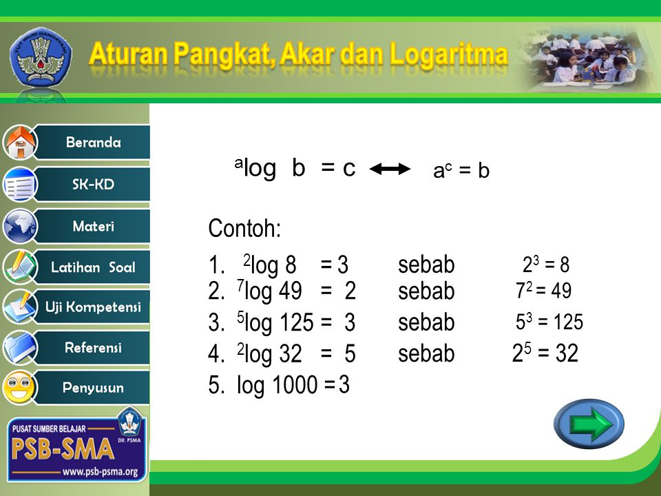 alog b = c Contoh: 1. 2log 8 = 3 sebab 2. 7log 49 = 2 3. 5log 125 =
