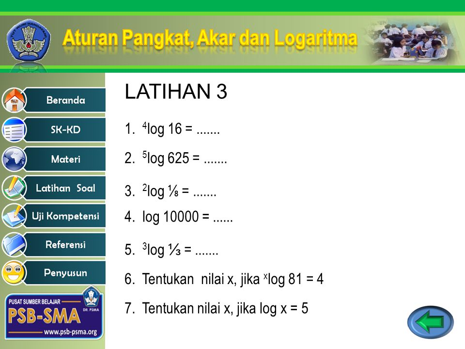 LATIHAN 3 1. 4log 16 = ....... 2. 5log 625 = ....... 3. 2log ⅛ = ....... 4. log 10000 = ......