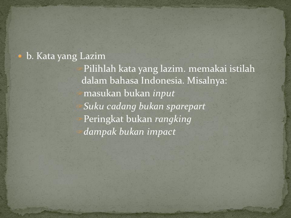 b. Kata yang Lazim Pilihlah kata yang lazim. memakai istilah dalam bahasa Indonesia. Misalnya: masukan bukan input.