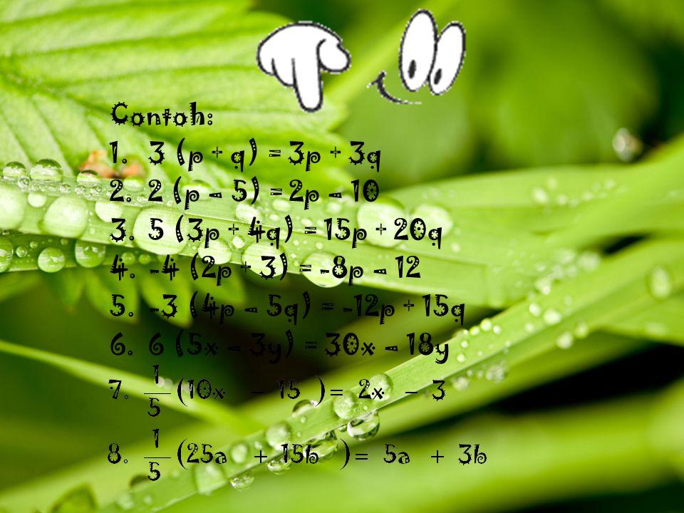 Contoh: 3 (p + q) = 3p + 3q. 2 (p – 5) = 2p – 10. 5 (3p + 4q) = 15p + 20q. -4 (2p + 3) = -8p – 12.