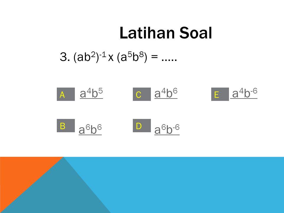 Latihan Soal 3. (ab2)-1 x (a5b8) = ..... a4b5 a4b6 a4b-6 a6b6 a6b-6 A
