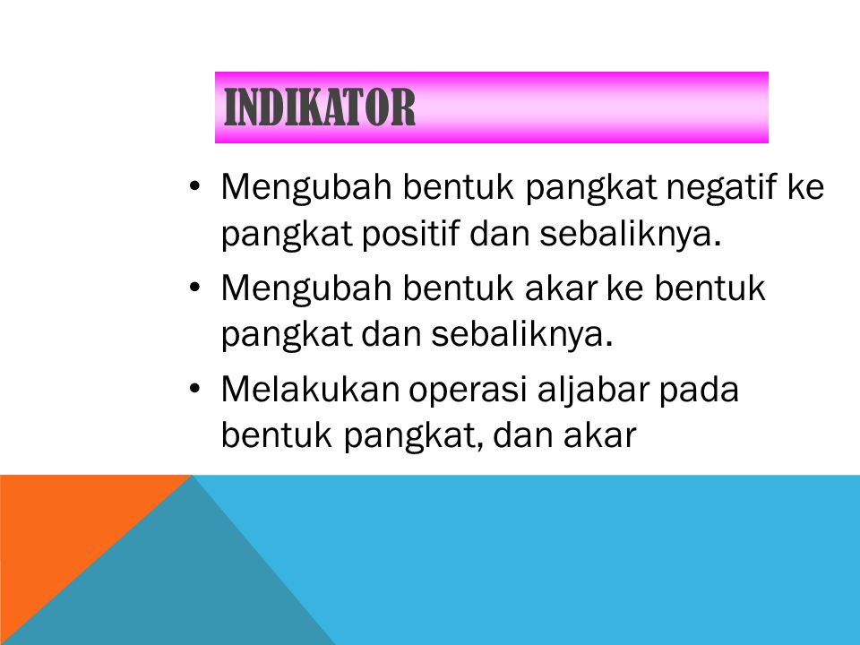 INDIKATOR Mengubah bentuk pangkat negatif ke pangkat positif dan sebaliknya. Mengubah bentuk akar ke bentuk pangkat dan sebaliknya.