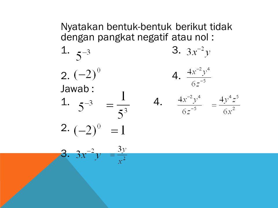 Nyatakan bentuk-bentuk berikut tidak dengan pangkat negatif atau nol :