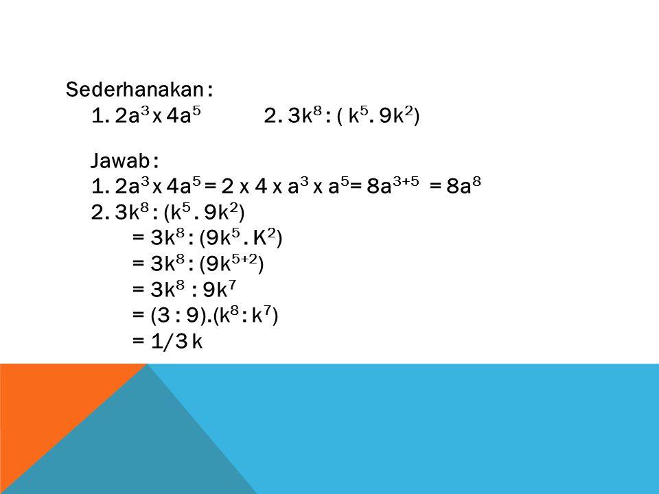 Sederhanakan : 1. 2a3 x 4a5 2. 3k8 : ( k5. 9k2) Jawab : 1