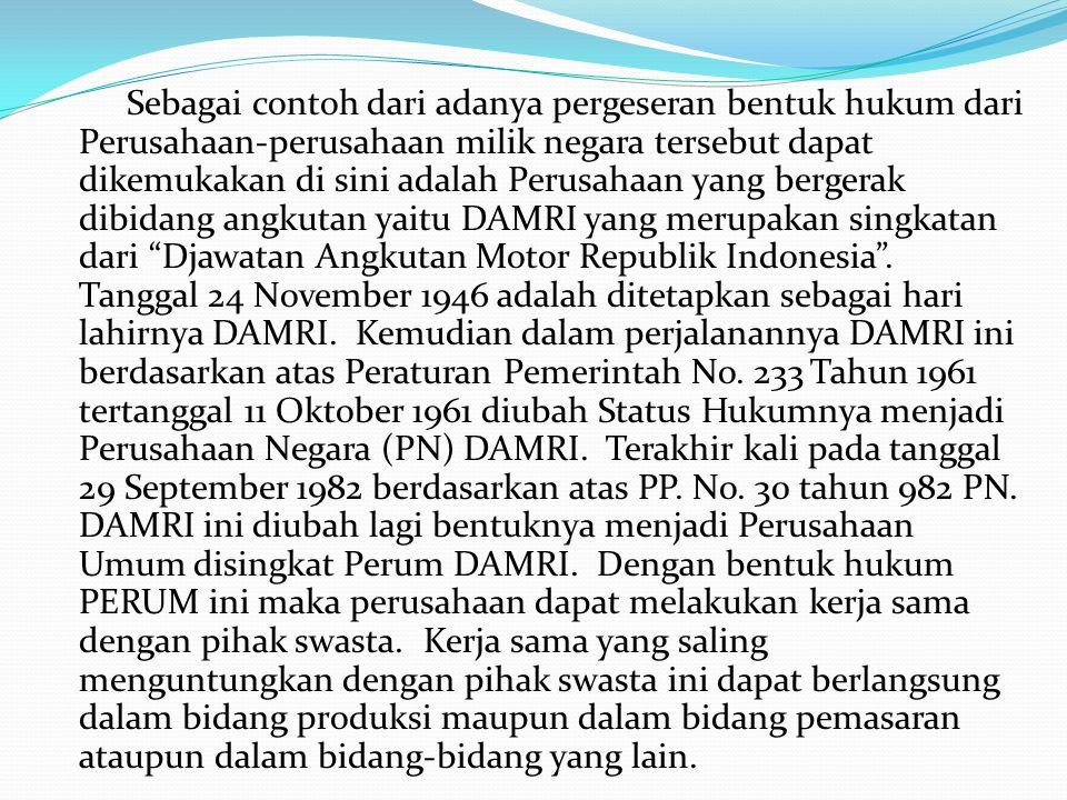 Sebagai contoh dari adanya pergeseran bentuk hukum dari Perusahaan-perusahaan milik negara tersebut dapat dikemukakan di sini adalah Perusahaan yang bergerak dibidang angkutan yaitu DAMRI yang merupakan singkatan dari Djawatan Angkutan Motor Republik Indonesia .