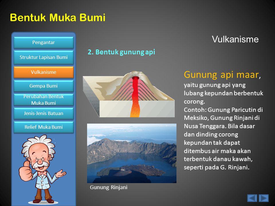 Vulkanisme 2. Bentuk gunung api. Gunung api maar, yaitu gunung api yang lubang kepundan berbentuk corong.