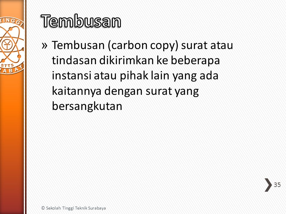 Tembusan Tembusan (carbon copy) surat atau tindasan dikirimkan ke beberapa instansi atau pihak lain yang ada kaitannya dengan surat yang bersangkutan.