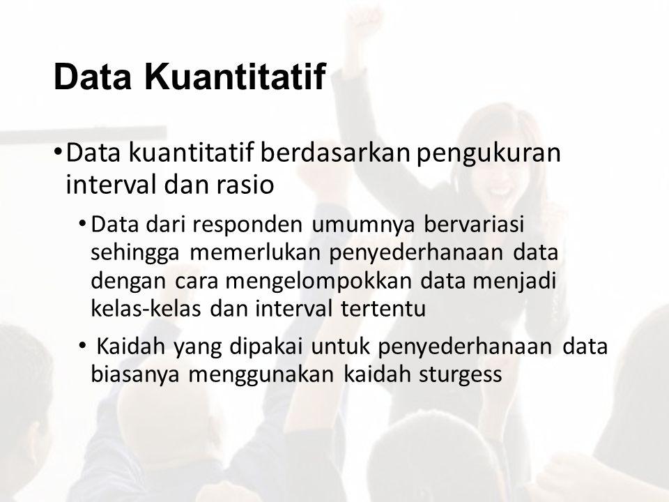 Data Kuantitatif Data kuantitatif berdasarkan pengukuran interval dan rasio.
