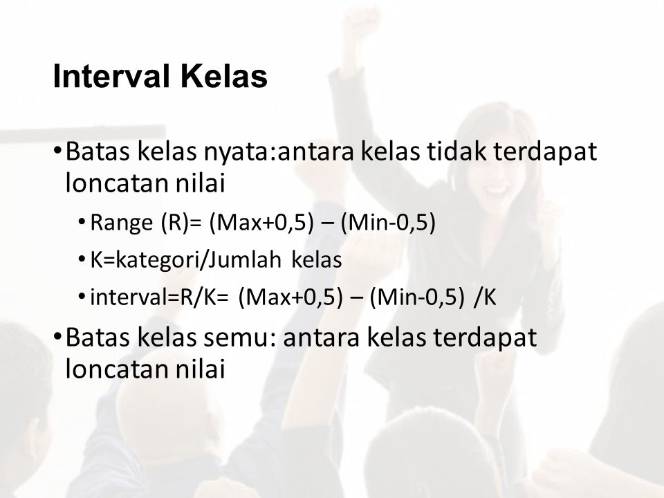 Interval Kelas Batas kelas nyata:antara kelas tidak terdapat loncatan nilai. Range (R)= (Max+0,5) – (Min-0,5)