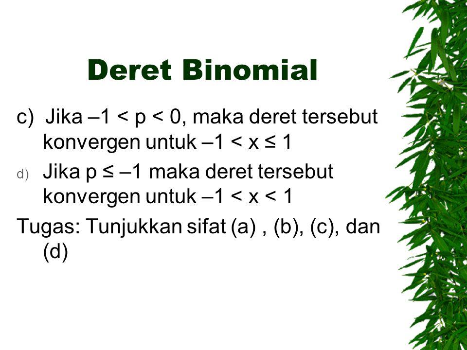 Deret Binomial c) Jika –1 < p < 0, maka deret tersebut konvergen untuk –1 < x ≤ 1. Jika p ≤ –1 maka deret tersebut konvergen untuk –1 < x < 1.