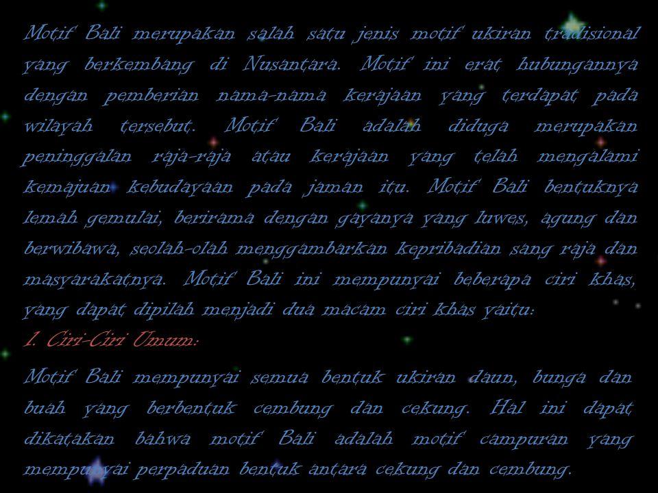 Motif Bali merupakan salah satu jenis motif ukiran tradisional yang berkembang di Nusantara. Motif ini erat hubungannya dengan pemberian nama-nama kerajaan yang terdapat pada wilayah tersebut. Motif Bali adalah diduga merupakan peninggalan raja-raja atau kerajaan yang telah mengalami kemajuan kebudayaan pada jaman itu. Motif Bali bentuknya lemah gemulai, berirama dengan gayanya yang luwes, agung dan berwibawa, seolah-olah menggambarkan kepribadian sang raja dan masyarakatnya. Motif Bali ini mempunyai beberapa ciri khas, yang dapat dipilah menjadi dua macam ciri khas yaitu: