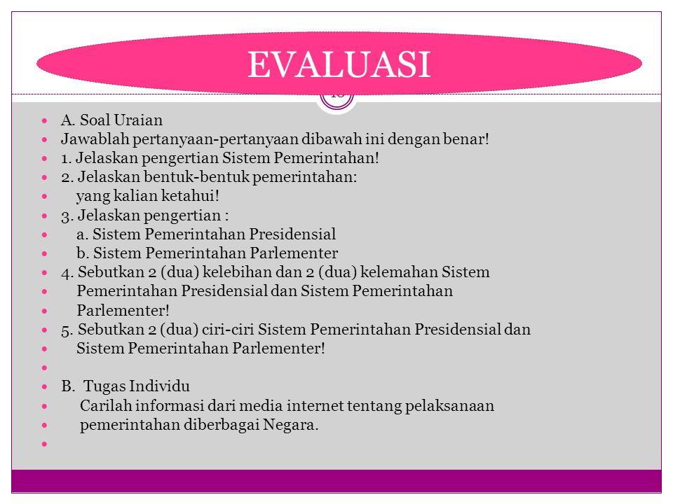 EVALUASI A. Soal Uraian. Jawablah pertanyaan-pertanyaan dibawah ini dengan benar! 1. Jelaskan pengertian Sistem Pemerintahan!