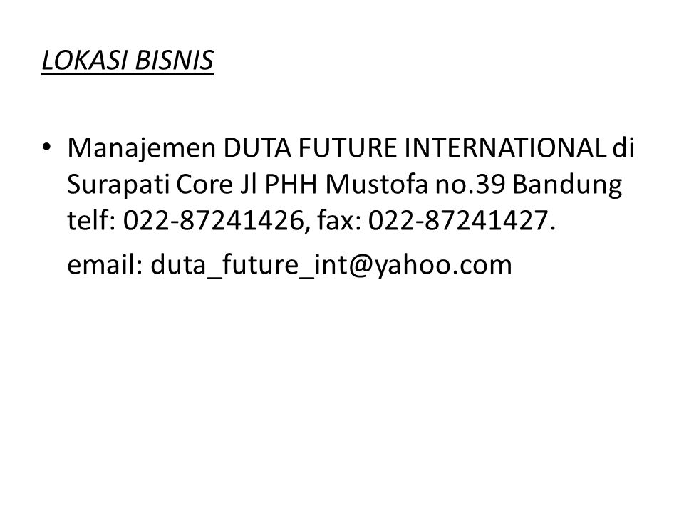 LOKASI BISNIS Manajemen DUTA FUTURE INTERNATIONAL di Surapati Core Jl PHH Mustofa no.39 Bandung telf: 022-87241426, fax: 022-87241427.