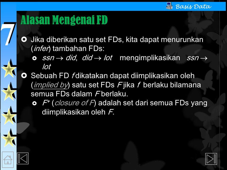 Alasan Mengenai FD Jika diberikan satu set FDs, kita dapat menurunkan (infer) tambahan FDs: ssn  did, did  lot mengimplikasikan ssn  lot.