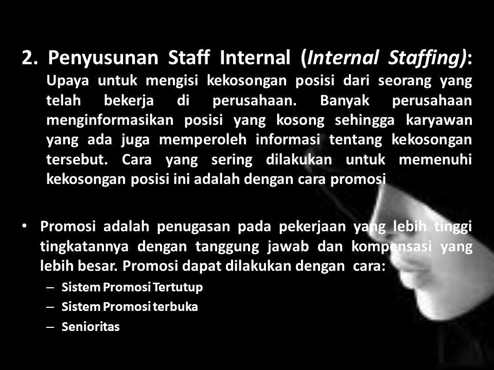 2. Penyusunan Staff Internal (Internal Staffing): Upaya untuk mengisi kekosongan posisi dari seorang yang telah bekerja di perusahaan. Banyak perusahaan menginformasikan posisi yang kosong sehingga karyawan yang ada juga memperoleh informasi tentang kekosongan tersebut. Cara yang sering dilakukan untuk memenuhi kekosongan posisi ini adalah dengan cara promosi