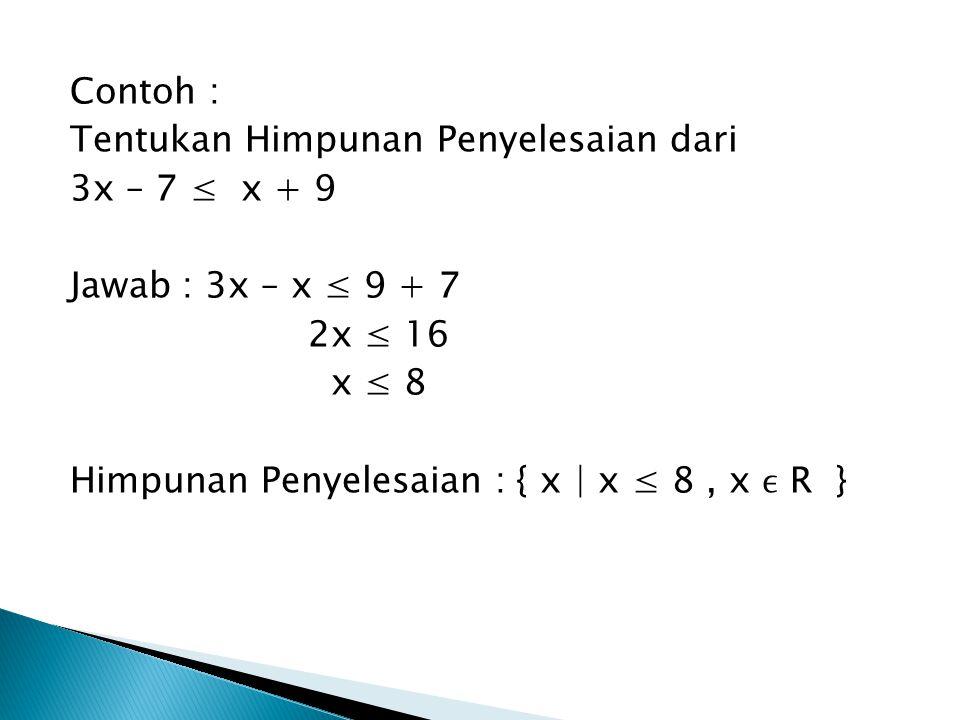 Contoh : Tentukan Himpunan Penyelesaian dari. 3x – 7 ≤ x + 9. Jawab : 3x – x ≤ 9 + 7. 2x ≤ 16. x ≤ 8.
