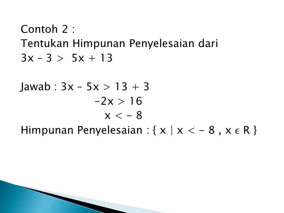 Contoh 2 : Tentukan Himpunan Penyelesaian dari. 3x – 3 > 5x + 13. Jawab : 3x – 5x > 13 + 3. -2x > 16.