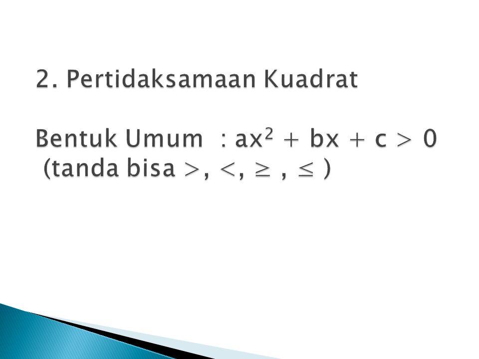 2. Pertidaksamaan Kuadrat Bentuk Umum : ax2 + bx + c > 0 (tanda bisa >, <, ≥ , ≤ )