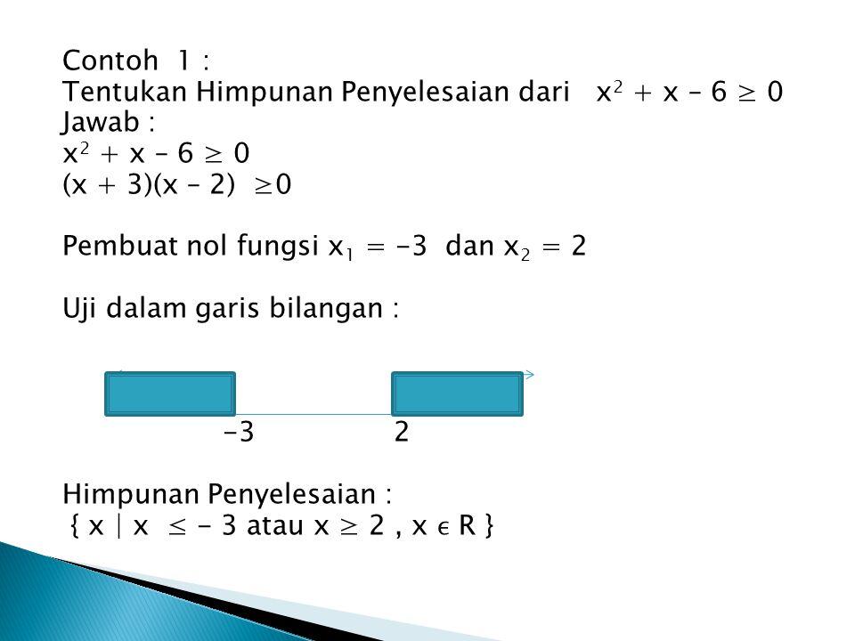 Contoh 1 : Tentukan Himpunan Penyelesaian dari x2 + x – 6 ≥ 0. Jawab : x2 + x – 6 ≥ 0. (x + 3)(x – 2) ≥0.