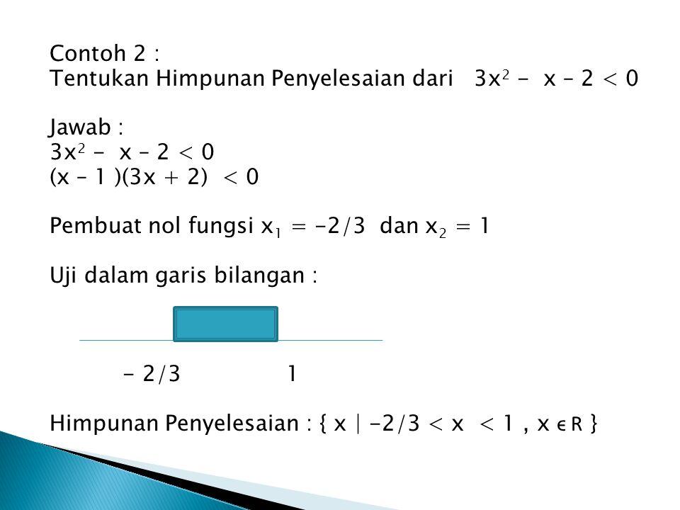 Contoh 2 : Tentukan Himpunan Penyelesaian dari 3x2 - x – 2 < 0. Jawab : 3x2 - x – 2 < 0. (x – 1 )(3x + 2) < 0.