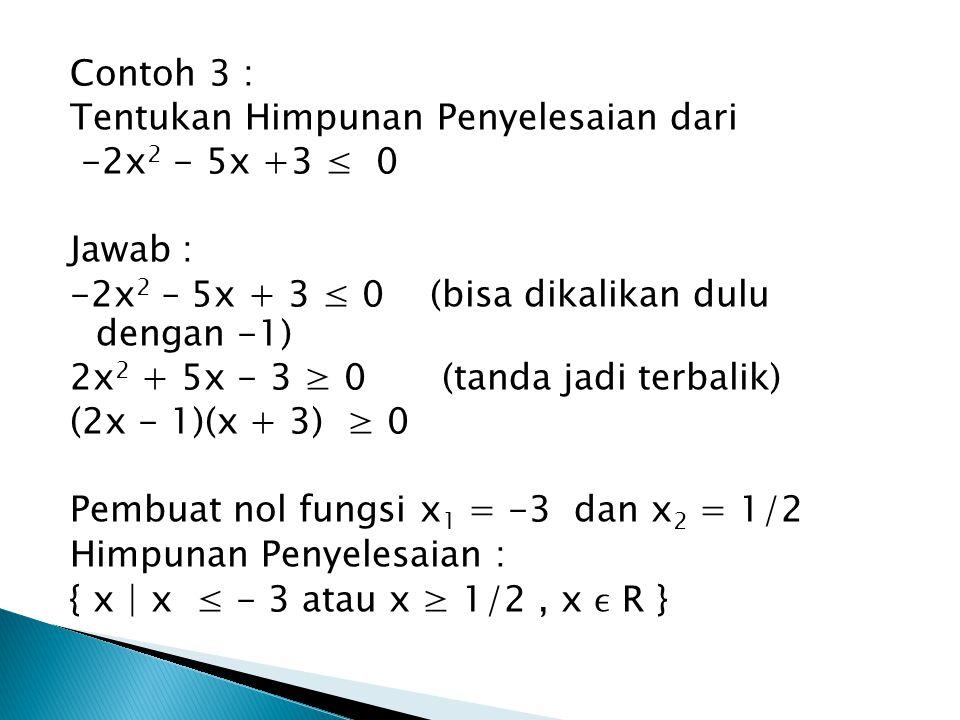 Contoh 3 : Tentukan Himpunan Penyelesaian dari. -2x2 - 5x +3 ≤ 0. Jawab : -2x2 – 5x + 3 ≤ 0 (bisa dikalikan dulu dengan -1)