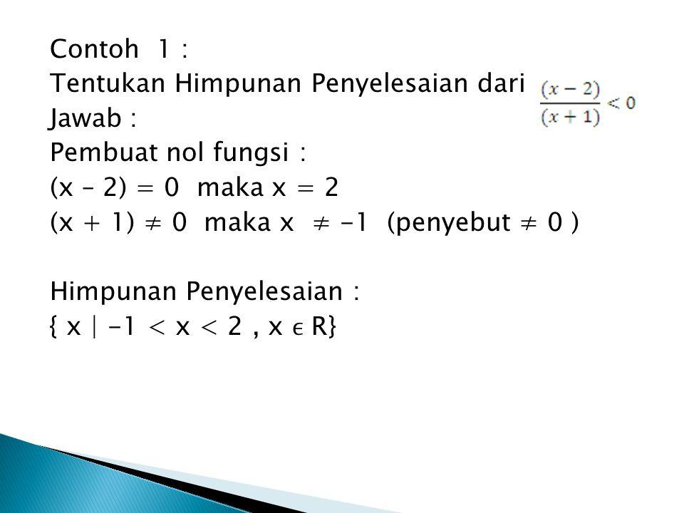 Contoh 1 : Tentukan Himpunan Penyelesaian dari. Jawab : Pembuat nol fungsi : (x – 2) = 0 maka x = 2.