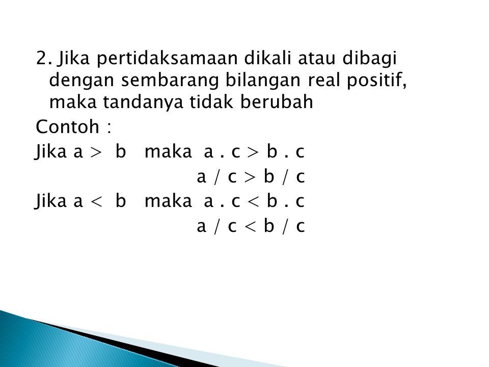 2. Jika pertidaksamaan dikali atau dibagi dengan sembarang bilangan real positif, maka tandanya tidak berubah
