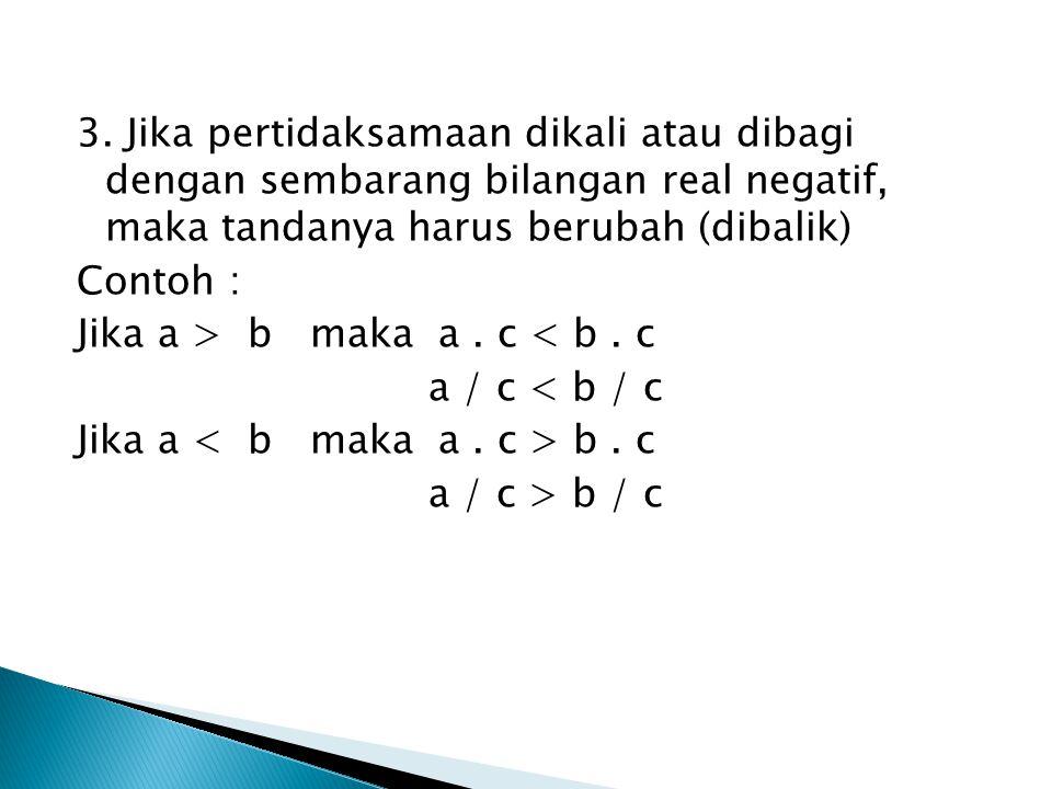 3. Jika pertidaksamaan dikali atau dibagi dengan sembarang bilangan real negatif, maka tandanya harus berubah (dibalik)