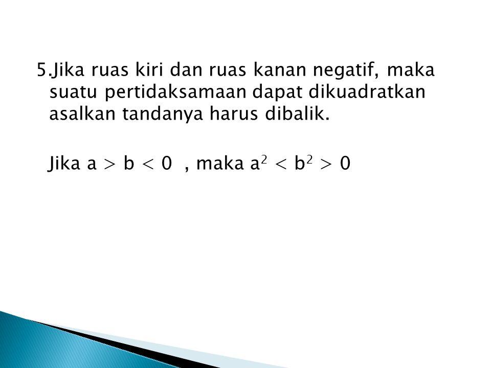 5.Jika ruas kiri dan ruas kanan negatif, maka suatu pertidaksamaan dapat dikuadratkan asalkan tandanya harus dibalik.