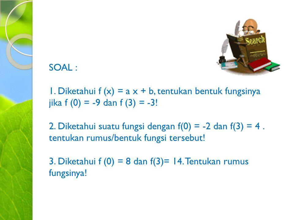 SOAL : 1. Diketahui f (x) = a x + b, tentukan bentuk fungsinya jika f (0) = -9 dan f (3) = -3!