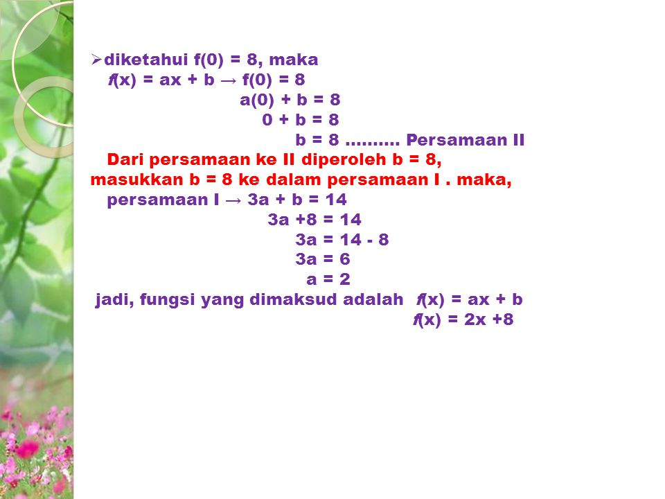 diketahui f(0) = 8, maka f(x) = ax + b → f(0) = 8. a(0) + b = 8. 0 + b = 8. b = 8 .......... Persamaan II.