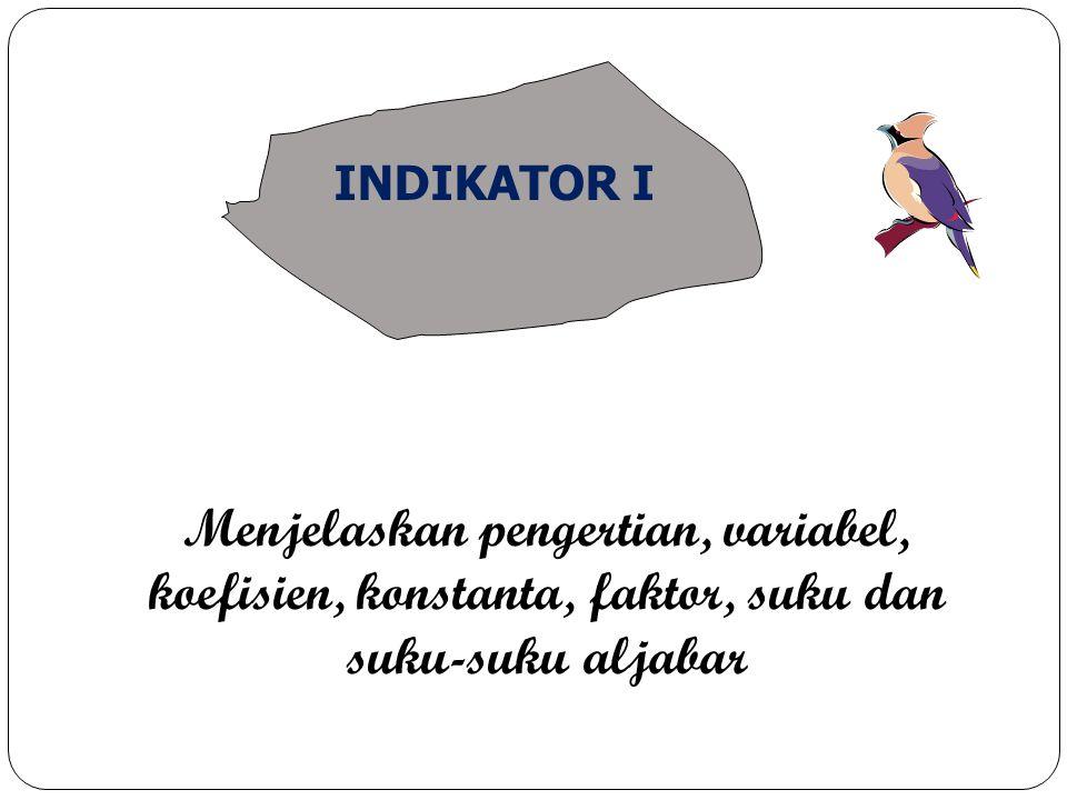 INDIKATOR I Menjelaskan pengertian, variabel, koefisien, konstanta, faktor, suku dan suku-suku aljabar.