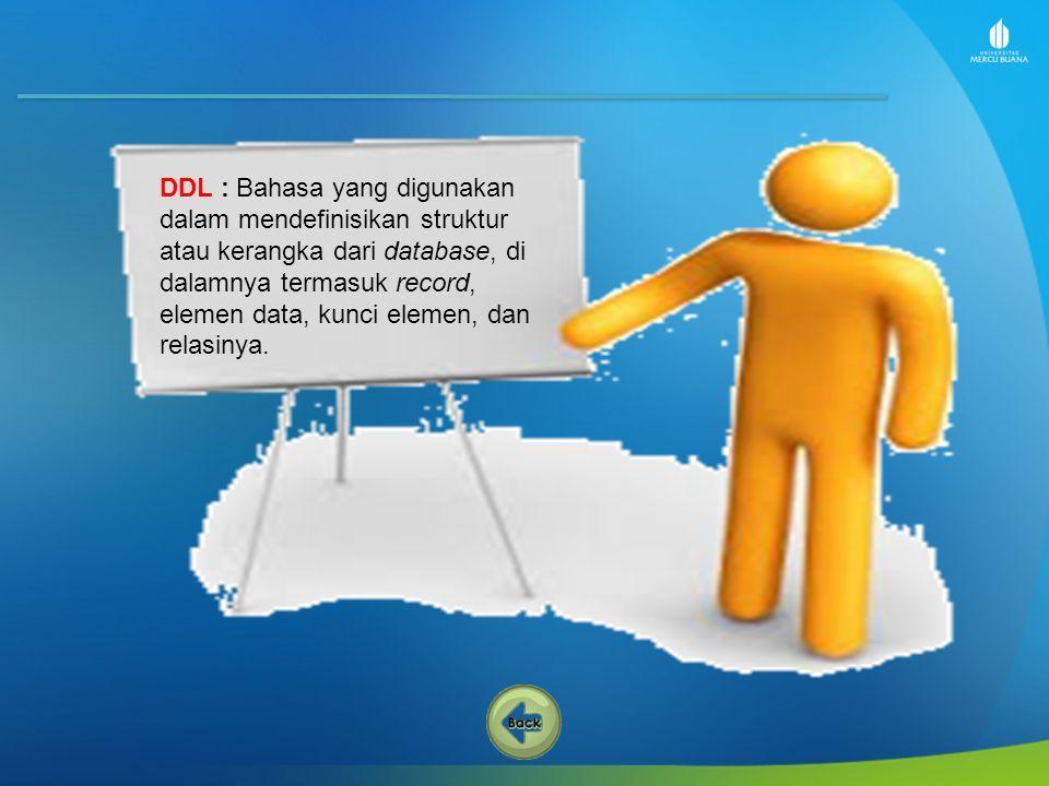 DDL : Bahasa yang digunakan dalam mendefinisikan struktur atau kerangka dari database, di dalamnya termasuk record, elemen data, kunci elemen, dan relasinya.