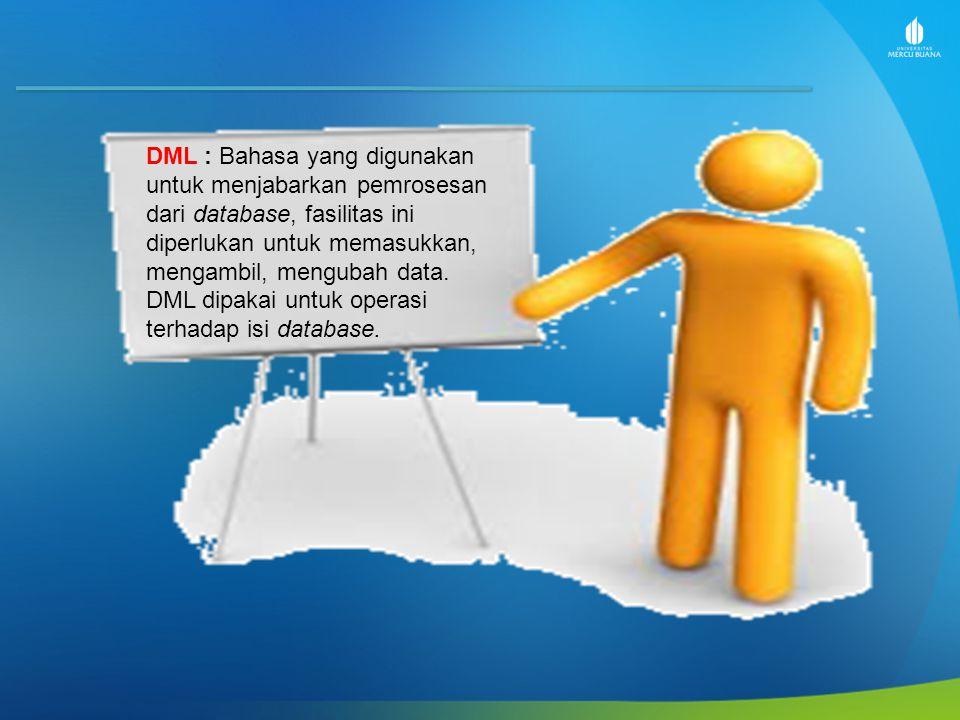 DML : Bahasa yang digunakan untuk menjabarkan pemrosesan dari database, fasilitas ini diperlukan untuk memasukkan, mengambil, mengubah data.