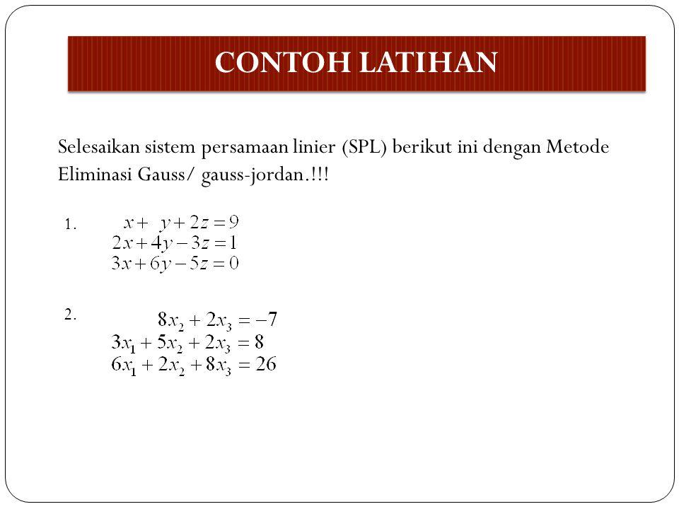 CONTOH LATIHAN Selesaikan sistem persamaan linier (SPL) berikut ini dengan Metode. Eliminasi Gauss/ gauss-jordan.!!!
