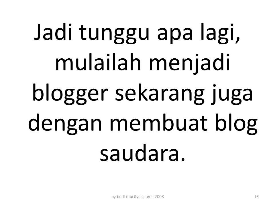 Jadi tunggu apa lagi, mulailah menjadi blogger sekarang juga dengan membuat blog saudara.