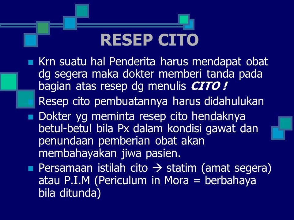 RESEP CITO Krn suatu hal Penderita harus mendapat obat dg segera maka dokter memberi tanda pada bagian atas resep dg menulis CITO !