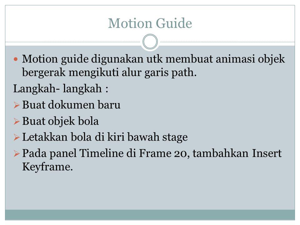 Motion Guide Motion guide digunakan utk membuat animasi objek bergerak mengikuti alur garis path. Langkah- langkah :