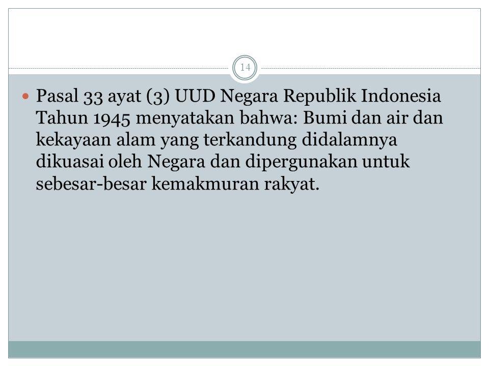 Pasal 33 ayat (3) UUD Negara Republik Indonesia Tahun 1945 menyatakan bahwa: Bumi dan air dan kekayaan alam yang terkandung didalamnya dikuasai oleh Negara dan dipergunakan untuk sebesar-besar kemakmuran rakyat.