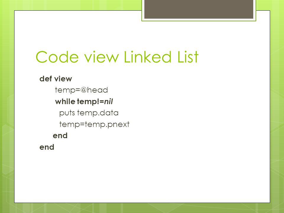 Code view Linked List def view temp=@head while temp!=nil puts temp.data temp=temp.pnext end