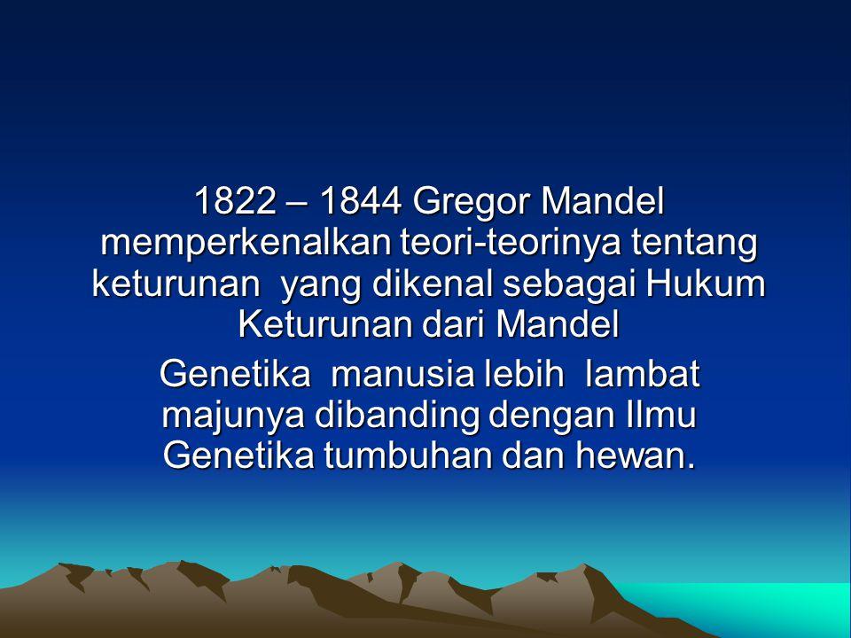1822 – 1844 Gregor Mandel memperkenalkan teori-teorinya tentang keturunan yang dikenal sebagai Hukum Keturunan dari Mandel