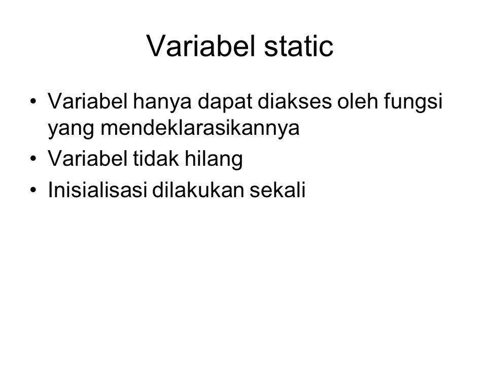 Variabel static Variabel hanya dapat diakses oleh fungsi yang mendeklarasikannya. Variabel tidak hilang.