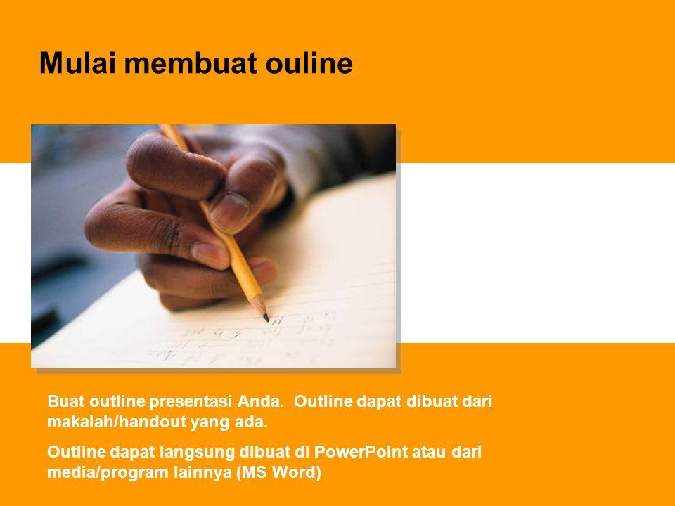 Mulai membuat ouline Buat outline presentasi Anda. Outline dapat dibuat dari makalah/handout yang ada.