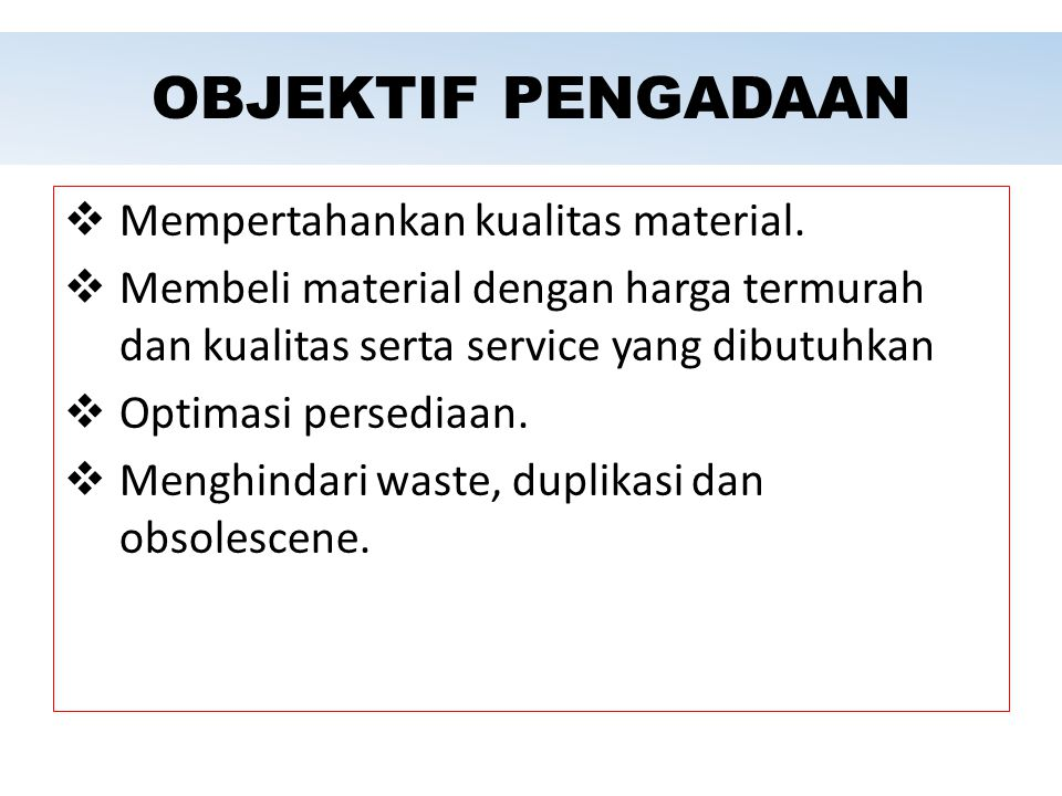 OBJEKTIF PENGADAAN Mempertahankan kualitas material.