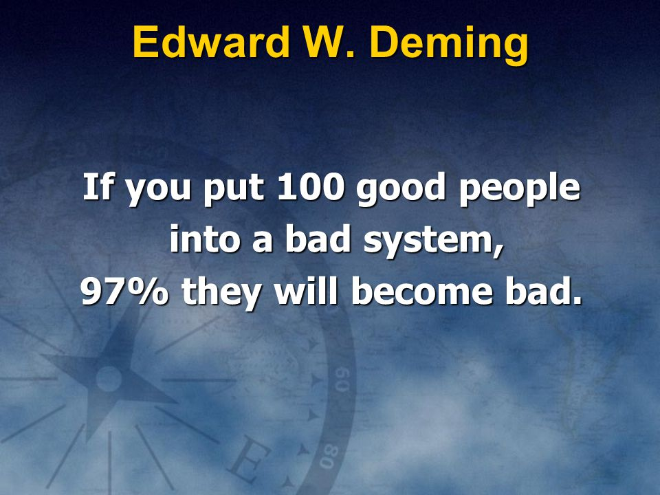 Edward W. Deming If you put 100 good people into a bad system,