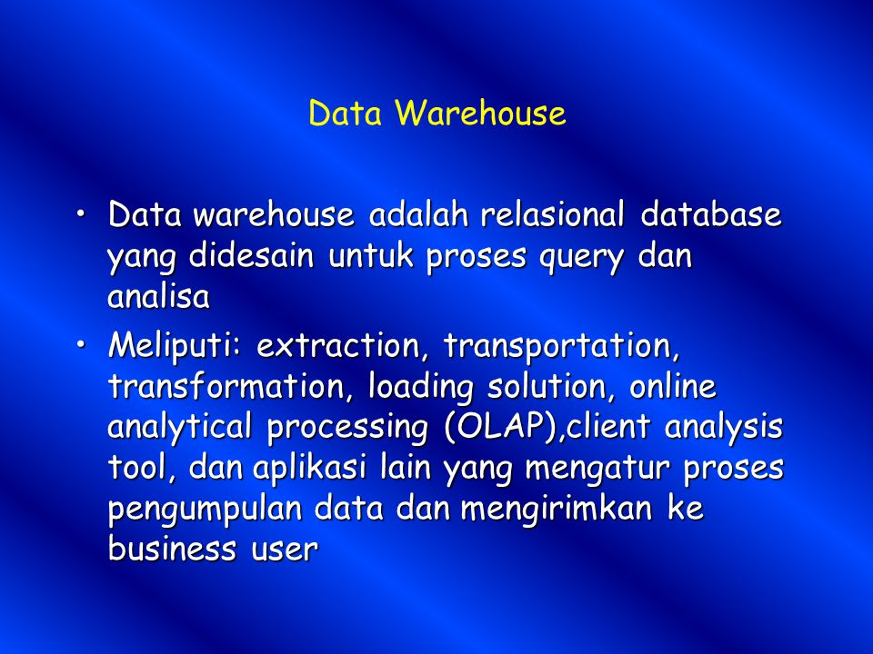 Data Warehouse Data warehouse adalah relasional database yang didesain untuk proses query dan analisa.