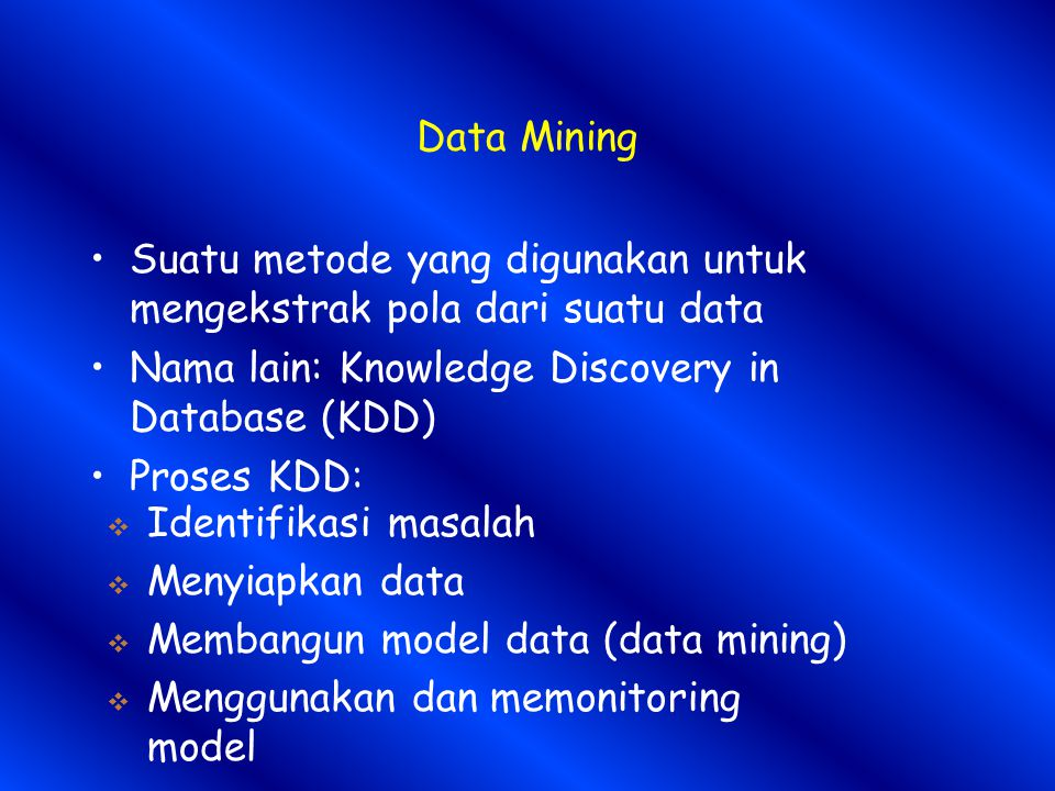 Data Mining Suatu metode yang digunakan untuk mengekstrak pola dari suatu data. Nama lain: Knowledge Discovery in Database (KDD)