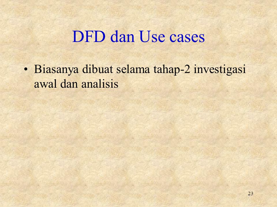 DFD dan Use cases Biasanya dibuat selama tahap-2 investigasi awal dan analisis